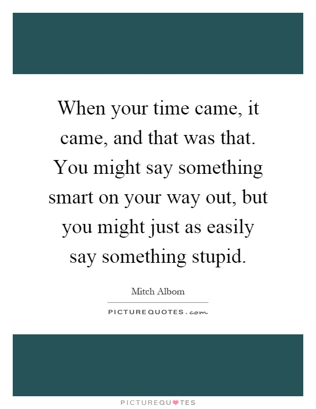 When your time came, it came, and that was that. You might say something smart on your way out, but you might just as easily say something stupid Picture Quote #1