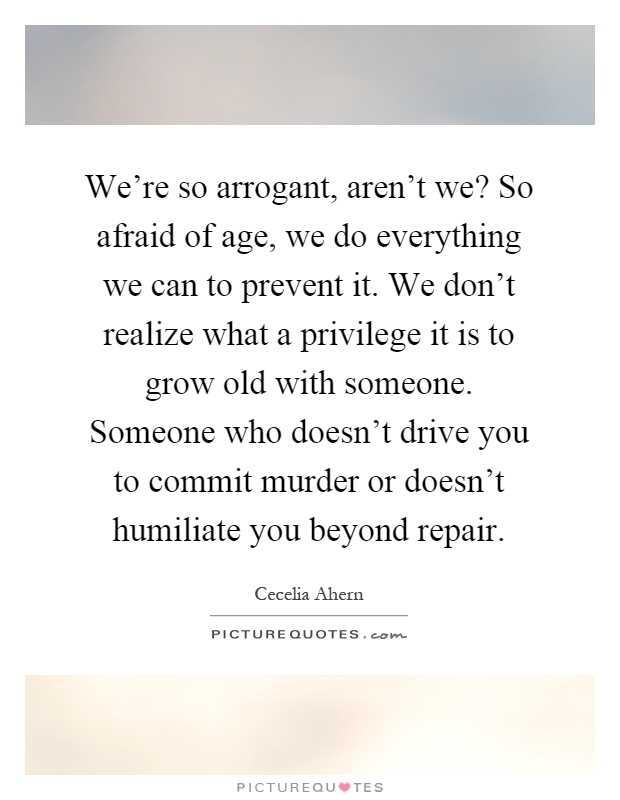 We're so arrogant, aren't we? So afraid of age, we do everything we can to prevent it. We don't realize what a privilege it is to grow old with someone. Someone who doesn't drive you to commit murder or doesn't humiliate you beyond repair Picture Quote #1