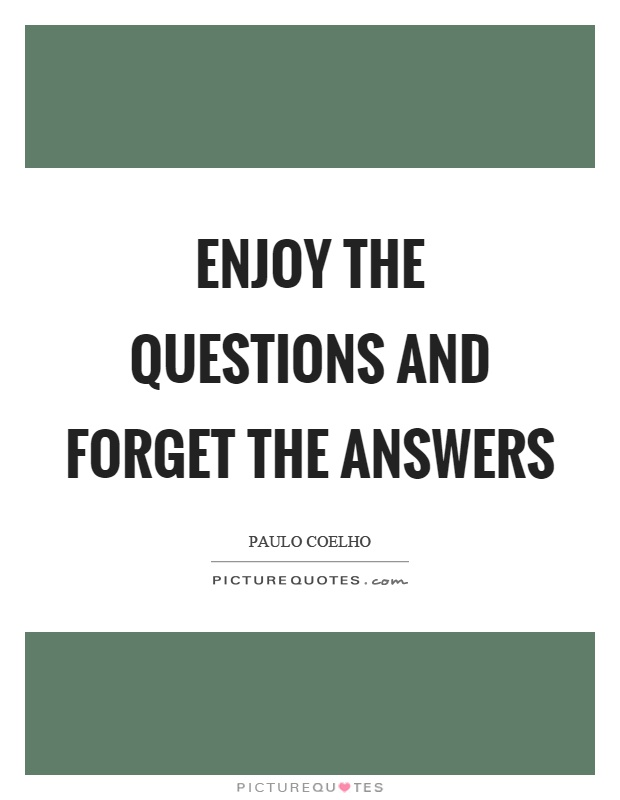 Enjoy the questions and forget the answers Picture Quote #1