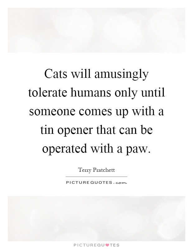 Cats will amusingly tolerate humans only until someone comes up with a tin opener that can be operated with a paw Picture Quote #1