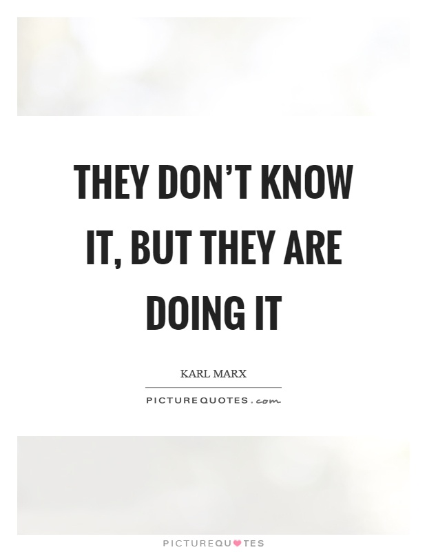 They don't know it, but they are doing it Picture Quote #1