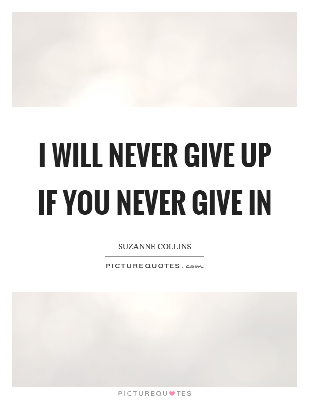 I will never give up if you never give in Picture Quote #1