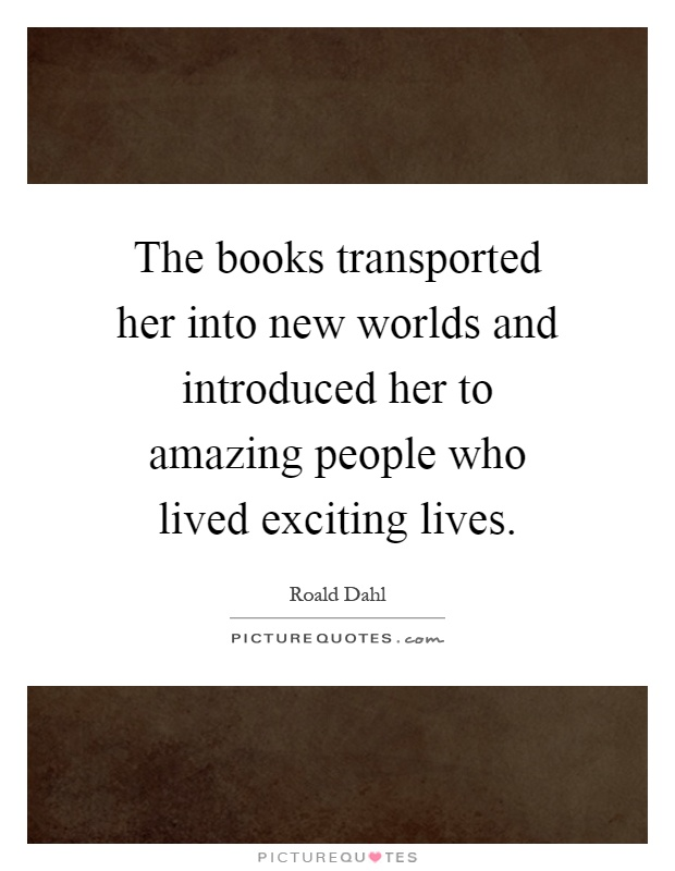 The books transported her into new worlds and introduced her to amazing people who lived exciting lives Picture Quote #1