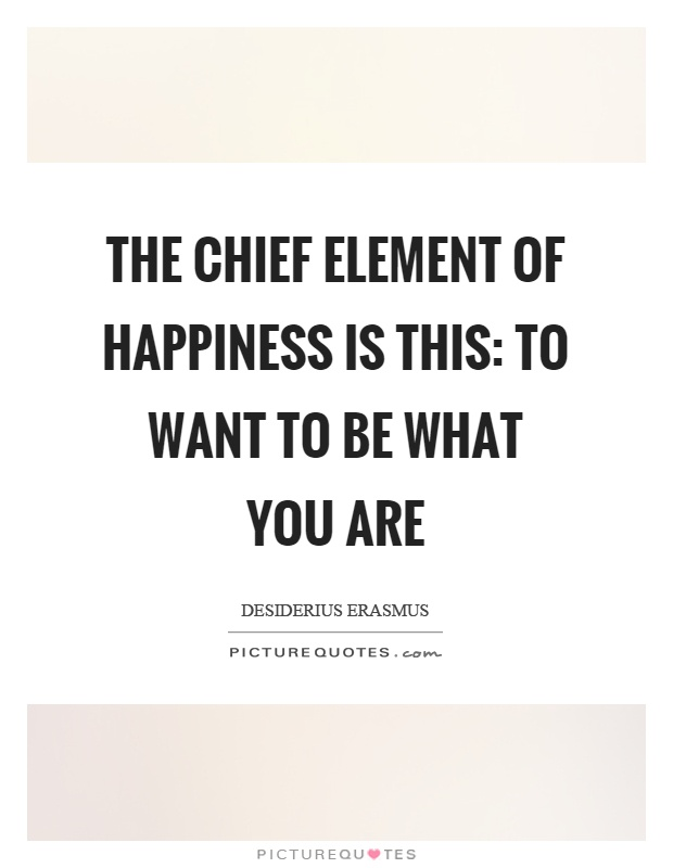 The chief element of happiness is this: to want to be what you are Picture Quote #1