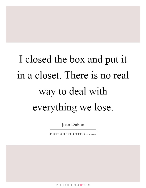 I closed the box and put it in a closet. There is no real way to deal with everything we lose Picture Quote #1