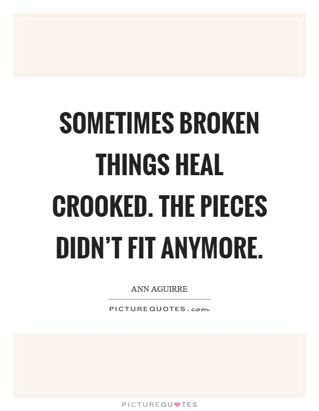 Sometimes broken things heal crooked. The pieces didn't fit anymore Picture Quote #1