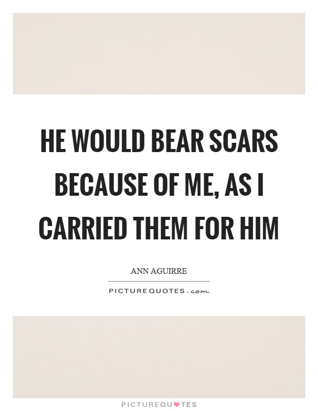 He would bear scars because of me, as I carried them for him Picture Quote #1