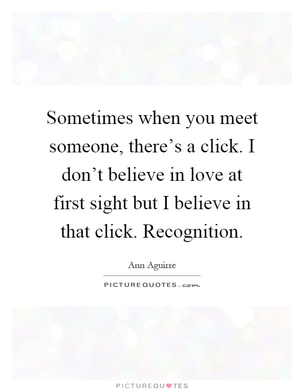Sometimes When You Meet Someone, Thereu0027s A Click. I Donu0027t Believe In Love  At First Sight But I Believe In That Click. Recognition