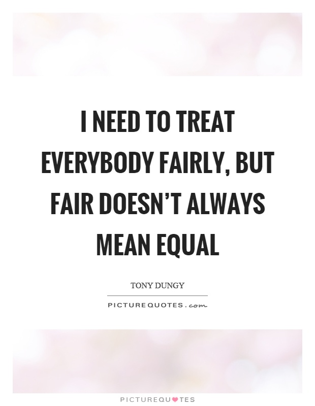 I need to treat everybody fairly, but fair doesn't always mean equal Picture Quote #1