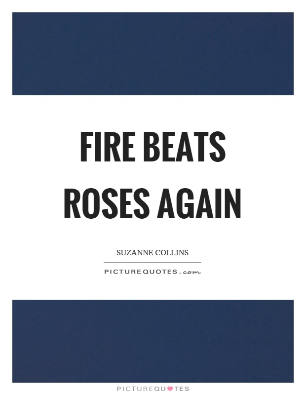 Fire beats roses again Picture Quote #1