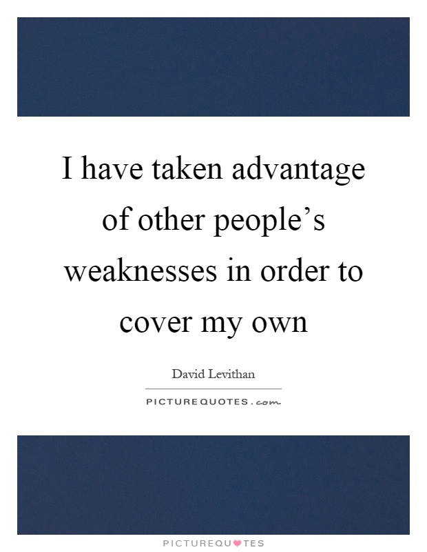 I have taken advantage of other people\'s weaknesses in order ...