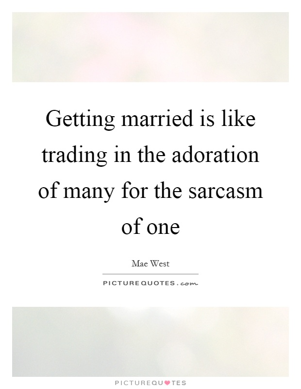 Getting married is like trading in the adoration of many for the sarcasm of one Picture Quote #1