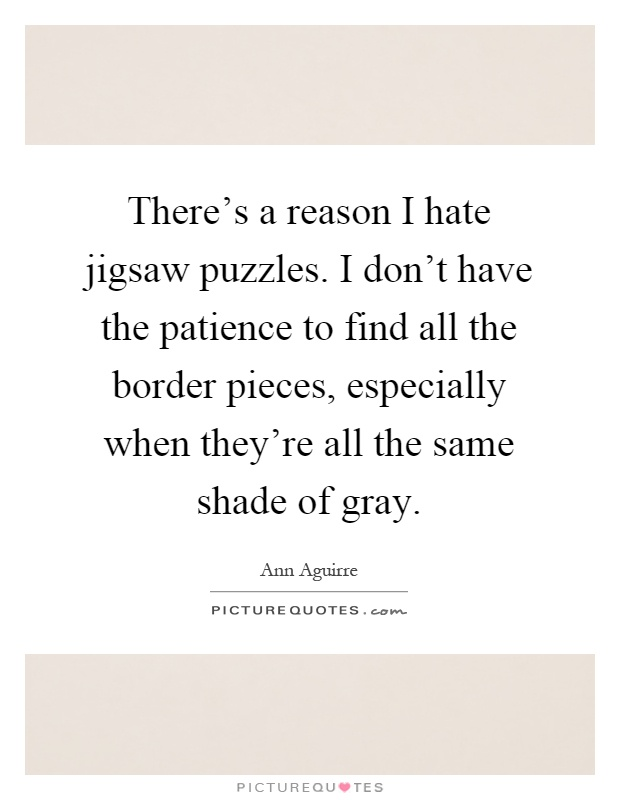 There's a reason I hate jigsaw puzzles. I don't have the patience to find all the border pieces, especially when they're all the same shade of gray Picture Quote #1