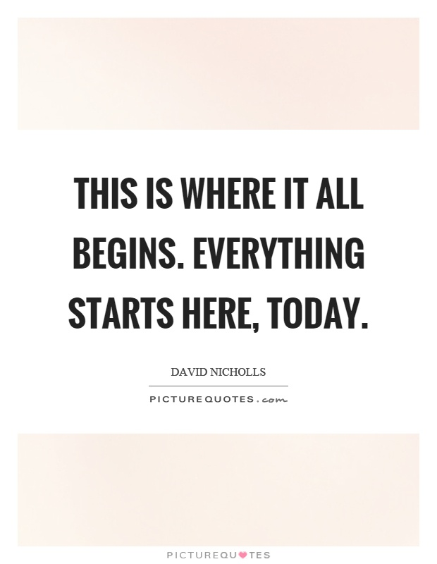 This is where it all begins. Everything starts here, today Picture Quote #1