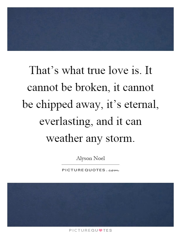 That's what true love is. It cannot be broken, it cannot be chipped away, it's eternal, everlasting, and it can weather any storm Picture Quote #1