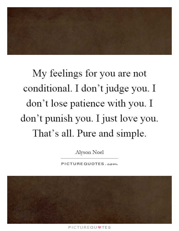 My feelings for you are not conditional. I don't judge you. I don't lose patience with you. I don't punish you. I just love you. That's all. Pure and simple Picture Quote #1