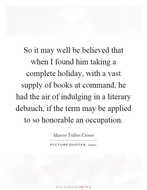 So it may well be believed that when I found him taking a complete holiday, with a vast supply of books at command, he had the air of indulging in a literary debauch, if the term may be applied to so honorable an occupation Picture Quote #1