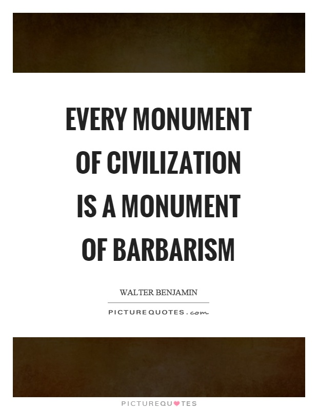 Every monument of civilization is a monument of barbarism Picture Quote #1