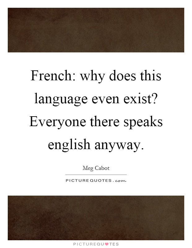 French: why does this language even exist? Everyone there speaks english anyway Picture Quote #1