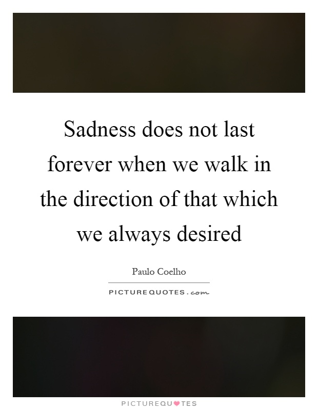 Sadness does not last forever when we walk in the direction of that which we always desired Picture Quote #1