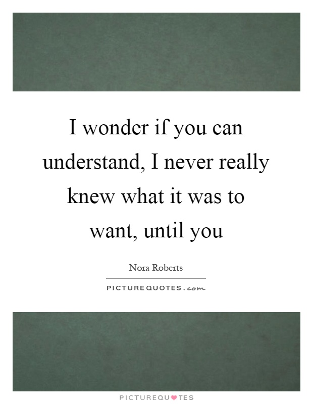 I Really Want You Quotes: I Wonder If You Can Understand, I Never Really Knew What