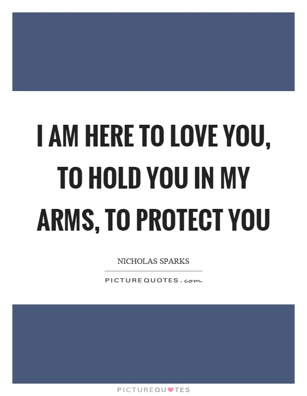 I am here to love you, to hold you in my arms, to protect you Picture Quote #1