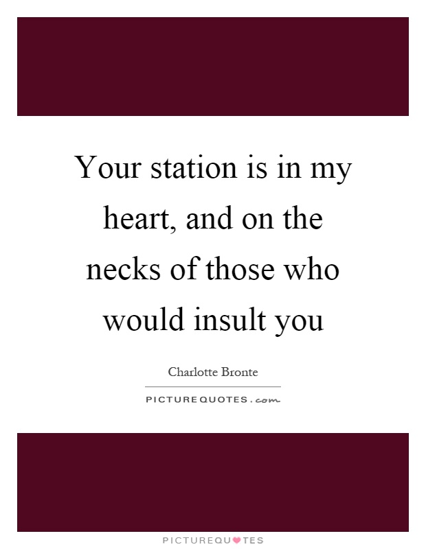 Your station is in my heart, and on the necks of those who would insult you Picture Quote #1