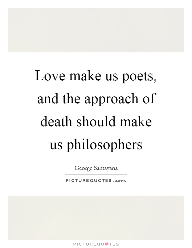Love make us poets, and the approach of death should make us philosophers Picture Quote #1