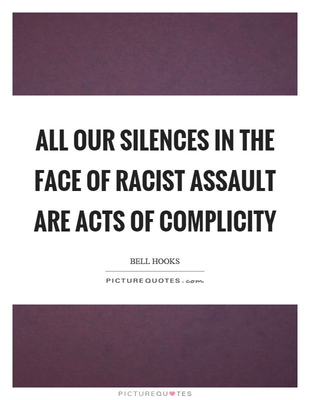 All our silences in the face of racist assault are acts of complicity Picture Quote #1