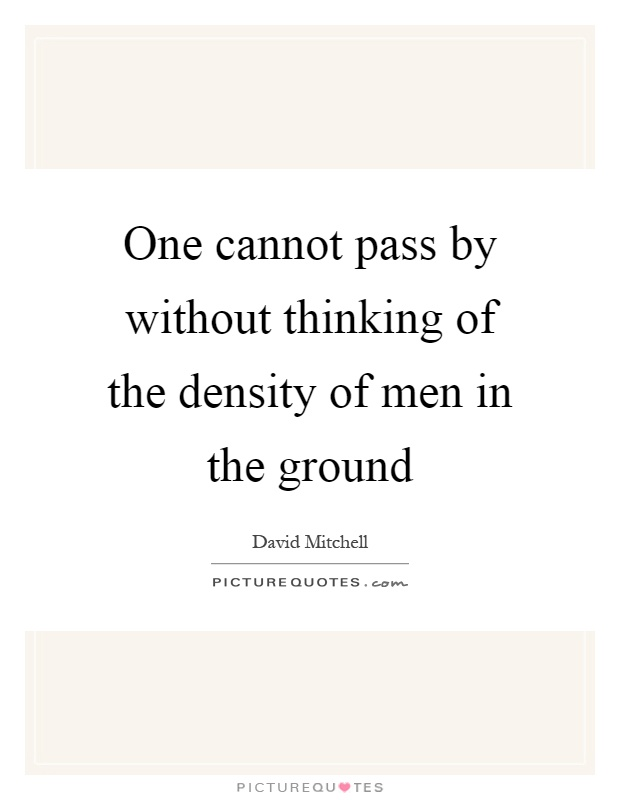 One cannot pass by without thinking of the density of men in the ground Picture Quote #1