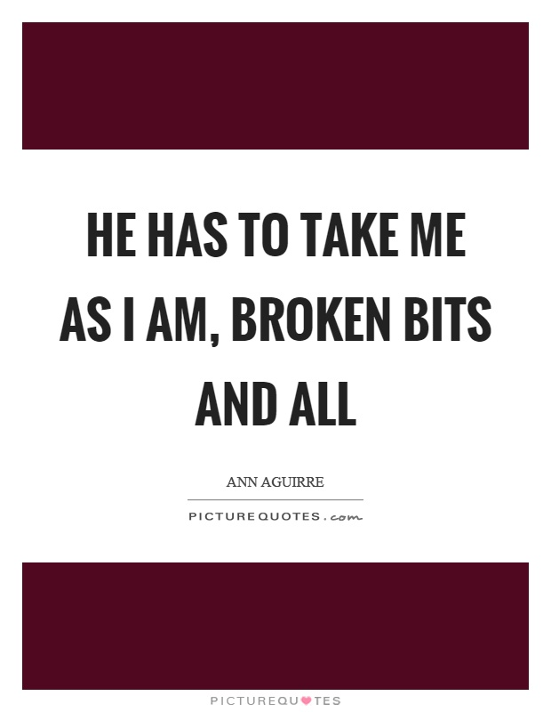 He has to take me as I am, broken bits and all Picture Quote #1