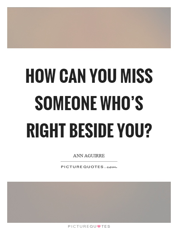 how can you miss someone whos right beside you picture quote 1