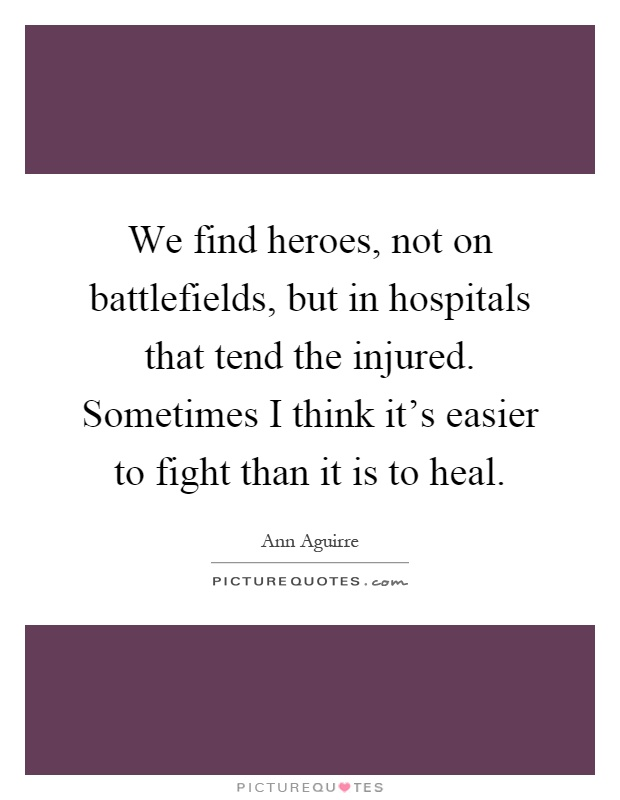 We find heroes, not on battlefields, but in hospitals that tend the injured. Sometimes I think it's easier to fight than it is to heal Picture Quote #1