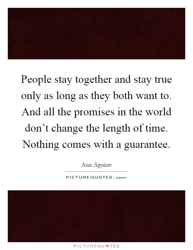 People stay together and stay true only as long as they both want to. And all the promises in the world don't change the length of time. Nothing comes with a guarantee Picture Quote #1