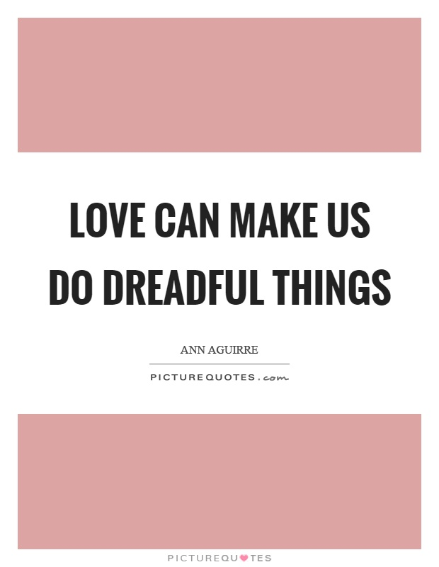 Love can make us do dreadful things Picture Quote #1