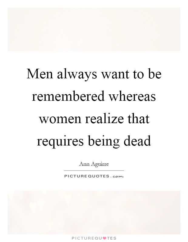 Men always want to be remembered whereas women realize that requires being dead Picture Quote #1
