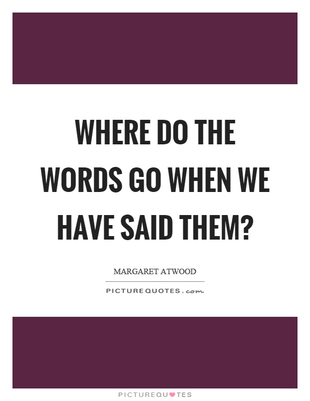 Where do the words go when we have said them? Picture Quote #1