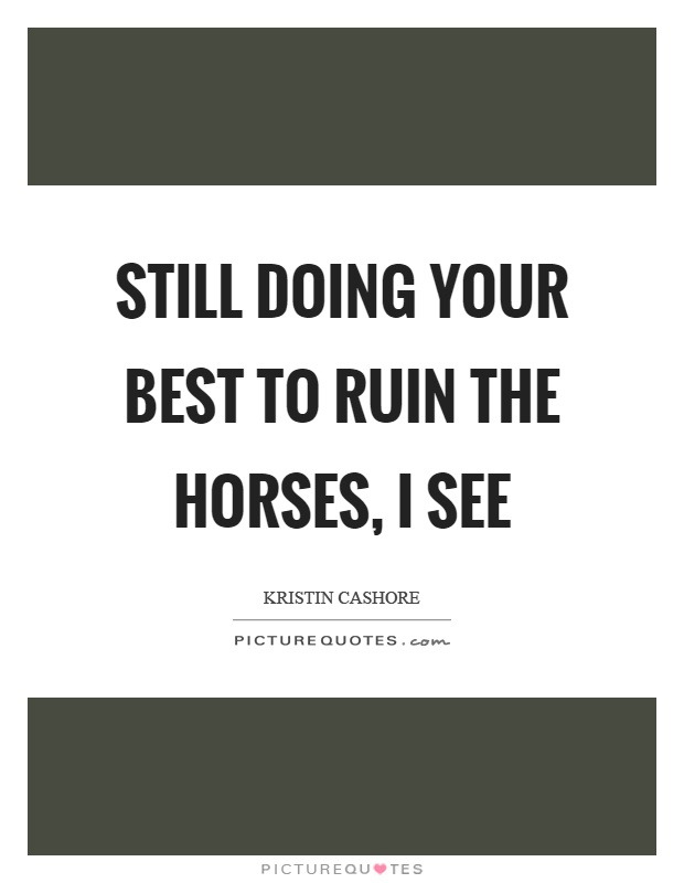 Still doing your best to ruin the horses, I see Picture Quote #1