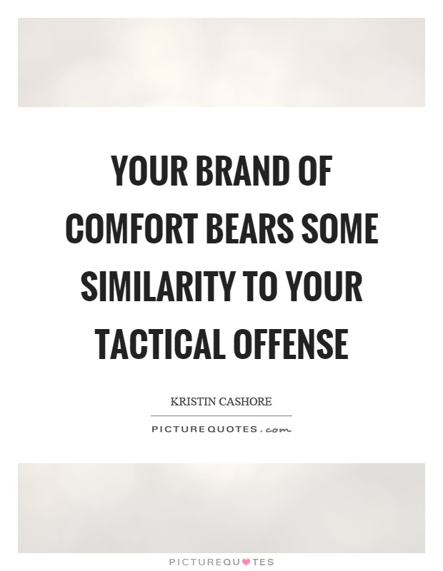 Your brand of comfort bears some similarity to your tactical offense Picture Quote #1