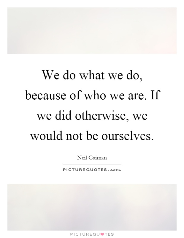 We do what we do, because of who we are. If we did otherwise, we would not be ourselves Picture Quote #1