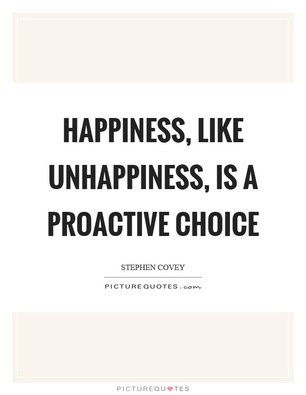 Happiness, like unhappiness, is a proactive choice Picture Quote #1