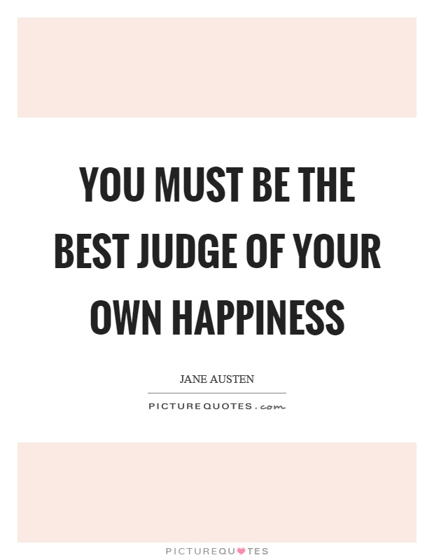 You must be the best judge of your own happiness Picture Quote #1