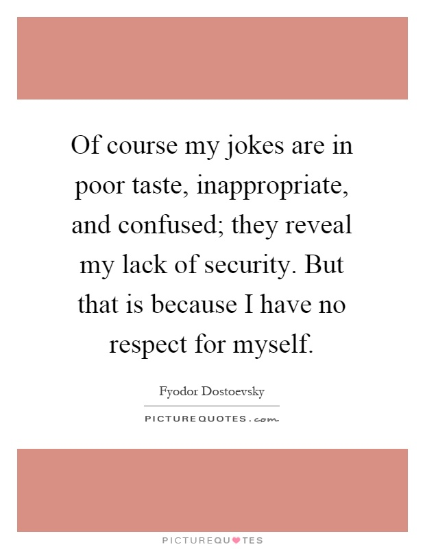 Of course my jokes are in poor taste, inappropriate, and confused; they reveal my lack of security. But that is because I have no respect for myself Picture Quote #1