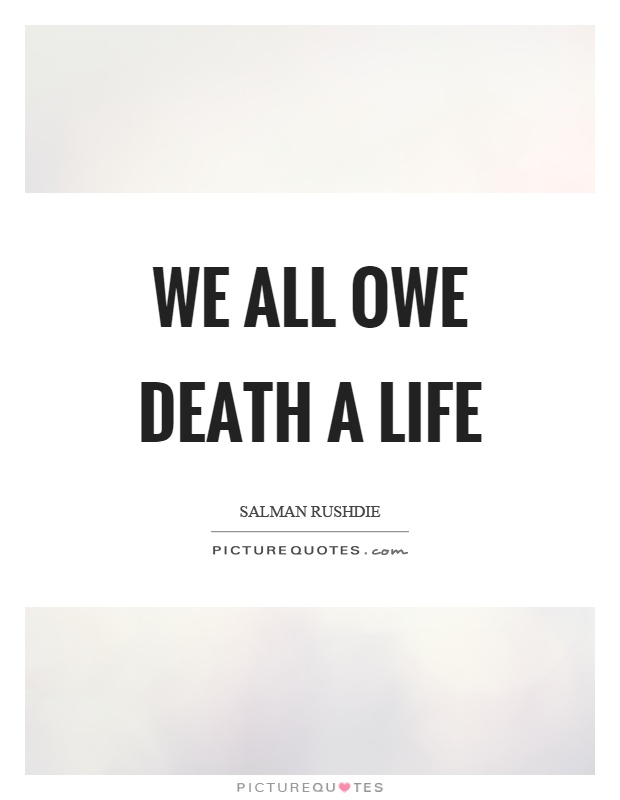 We all owe death a life Picture Quote #1