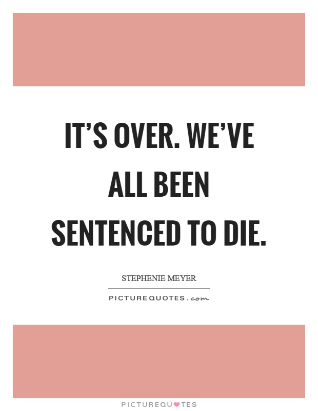 It's over. We've all been sentenced to die Picture Quote #1