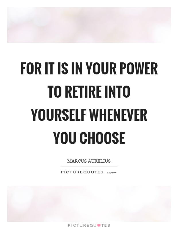 For it is in your power to retire into yourself whenever you choose Picture Quote #1