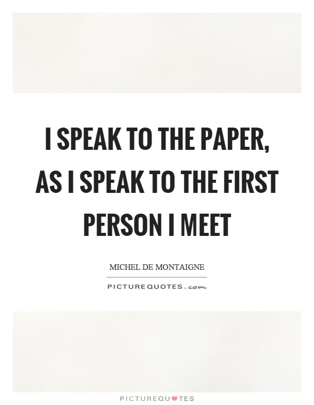 I speak to the paper, as I speak to the first person I meet Picture Quote #1