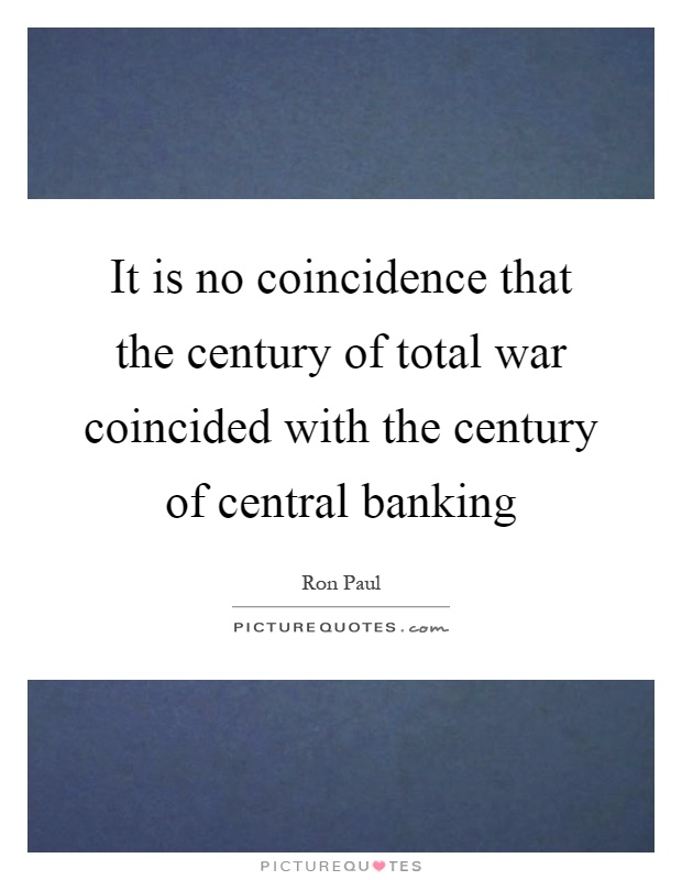 It is no coincidence that the century of total war coincided with the century of central banking Picture Quote #1
