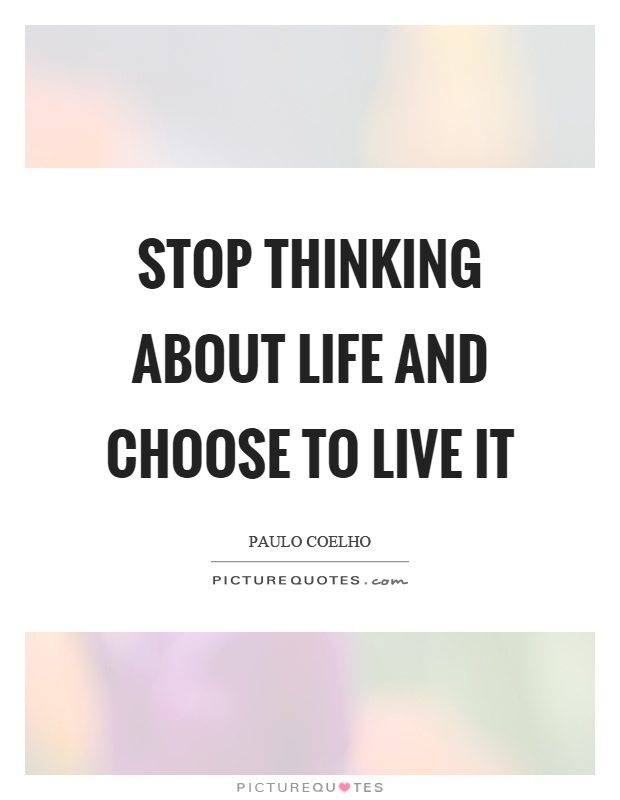 Stop thinking about life and choose to live it Picture Quote #1