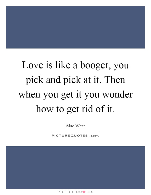 Love is like a booger, you pick and pick at it. Then when you get it you wonder how to get rid of it Picture Quote #1